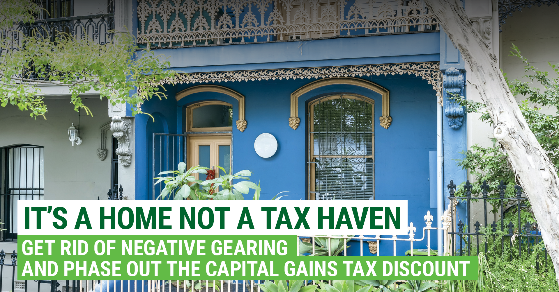 It's a home, not a tax haven. Only the Greens will get rid of negative gearing and capital gains tax discounts.